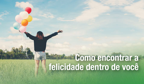 Você é feliz? Como encontrar a felicidade dentro de si