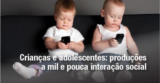 Crianças e adolescentes de hoje: produções a mil e pouca interação social